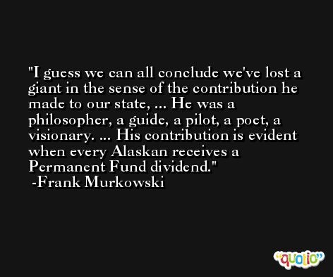 I guess we can all conclude we've lost a giant in the sense of the contribution he made to our state, ... He was a philosopher, a guide, a pilot, a poet, a visionary. ... His contribution is evident when every Alaskan receives a Permanent Fund dividend. -Frank Murkowski