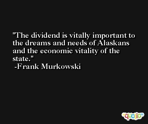 The dividend is vitally important to the dreams and needs of Alaskans and the economic vitality of the state. -Frank Murkowski