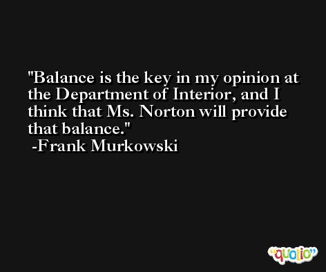 Balance is the key in my opinion at the Department of Interior, and I think that Ms. Norton will provide that balance. -Frank Murkowski