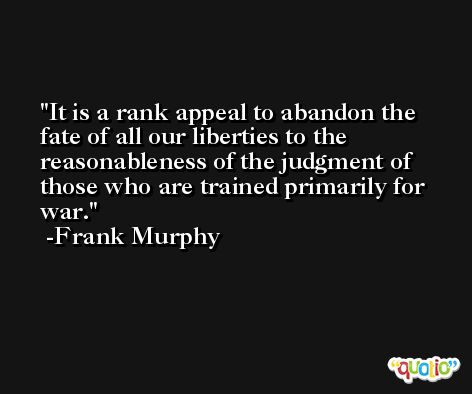 It is a rank appeal to abandon the fate of all our liberties to the reasonableness of the judgment of those who are trained primarily for war. -Frank Murphy