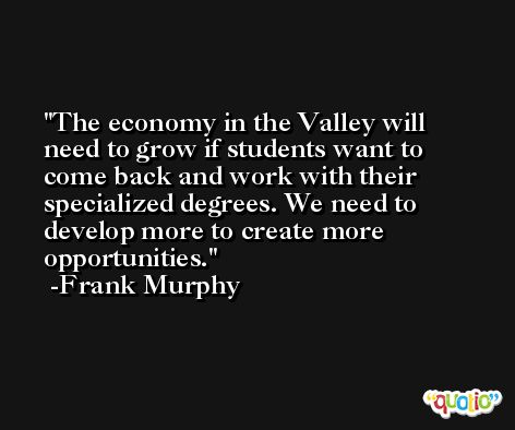 The economy in the Valley will need to grow if students want to come back and work with their specialized degrees. We need to develop more to create more opportunities. -Frank Murphy