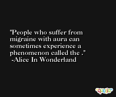 People who suffer from migraine with aura can sometimes experience a phenomenon called the . -Alice In Wonderland