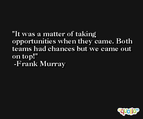 It was a matter of taking opportunities when they came. Both teams had chances but we came out on top! -Frank Murray