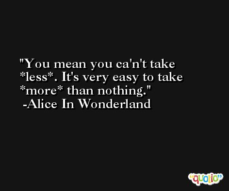 You mean you ca'n't take *less*. It's very easy to take *more* than nothing. -Alice In Wonderland