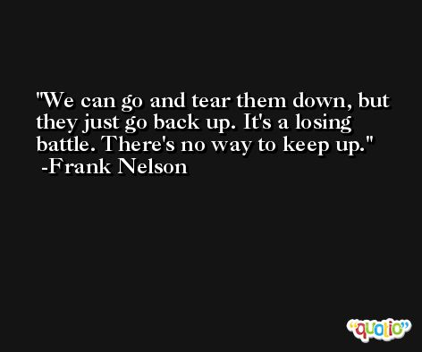 We can go and tear them down, but they just go back up. It's a losing battle. There's no way to keep up. -Frank Nelson