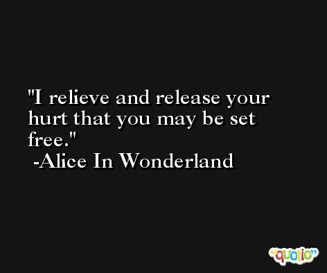 I relieve and release your hurt that you may be set free. -Alice In Wonderland