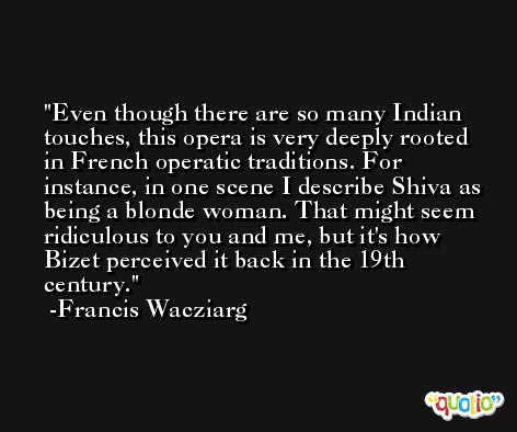 Even though there are so many Indian touches, this opera is very deeply rooted in French operatic traditions. For instance, in one scene I describe Shiva as being a blonde woman. That might seem ridiculous to you and me, but it's how Bizet perceived it back in the 19th century. -Francis Wacziarg