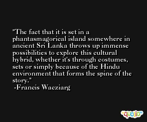 The fact that it is set in a phantasmagorical island somewhere in ancient Sri Lanka throws up immense possibilities to explore this cultural hybrid, whether it's through costumes, sets or simply because of the Hindu environment that forms the spine of the story. -Francis Wacziarg