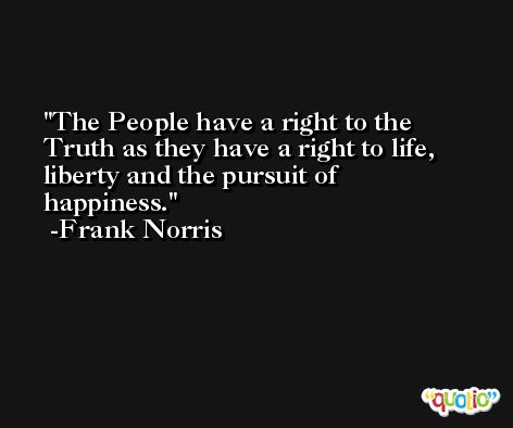 The People have a right to the Truth as they have a right to life, liberty and the pursuit of happiness. -Frank Norris