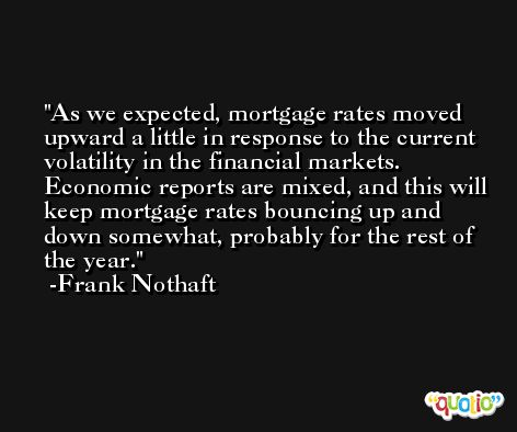 As we expected, mortgage rates moved upward a little in response to the current volatility in the financial markets. Economic reports are mixed, and this will keep mortgage rates bouncing up and down somewhat, probably for the rest of the year. -Frank Nothaft