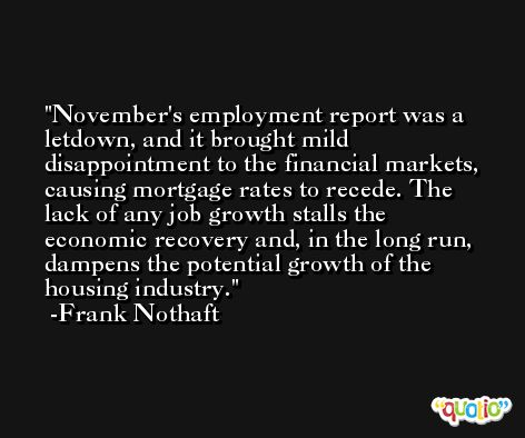 November's employment report was a letdown, and it brought mild disappointment to the financial markets, causing mortgage rates to recede. The lack of any job growth stalls the economic recovery and, in the long run, dampens the potential growth of the housing industry. -Frank Nothaft