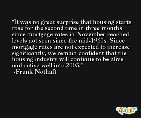 It was no great surprise that housing starts rose for the second time in three months since mortgage rates in November reached levels not seen since the mid-1960s. Since mortgage rates are not expected to increase significantly, we remain confident that the housing industry will continue to be alive and active well into 2003. -Frank Nothaft
