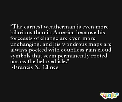 The earnest weatherman is even more hilarious than in America because his forecasts of change are even more unchanging, and his wondrous maps are always pocked with countless rain cloud symbols that seem permanently rooted across the beloved isle. -Francis X. Clines