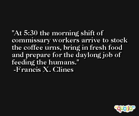 At 5:30 the morning shift of commissary workers arrive to stock the coffee urns, bring in fresh food and prepare for the daylong job of feeding the humans. -Francis X. Clines