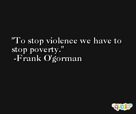To stop violence we have to stop poverty. -Frank O'gorman