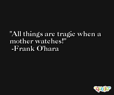 All things are tragic when a mother watches! -Frank O'hara