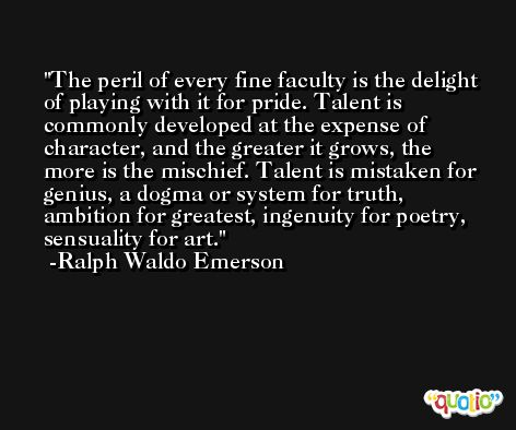 The peril of every fine faculty is the delight of playing with it for pride. Talent is commonly developed at the expense of character, and the greater it grows, the more is the mischief. Talent is mistaken for genius, a dogma or system for truth, ambition for greatest, ingenuity for poetry, sensuality for art. -Ralph Waldo Emerson