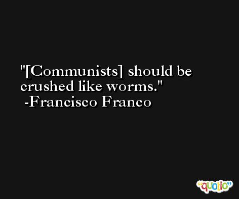 [Communists] should be crushed like worms. -Francisco Franco