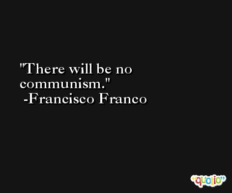 There will be no communism. -Francisco Franco