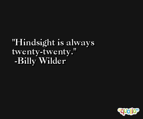 Hindsight is always twenty-twenty. -Billy Wilder