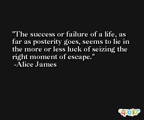 The success or failure of a life, as far as posterity goes, seems to lie in the more or less luck of seizing the right moment of escape. -Alice James