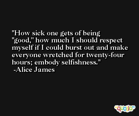 How sick one gets of being ''good,'' how much I should respect myself if I could burst out and make everyone wretched for twenty-four hours; embody selfishness. -Alice James