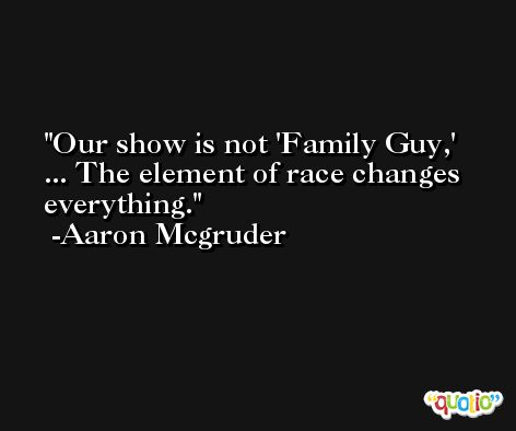 Our show is not 'Family Guy,' ... The element of race changes everything. -Aaron Mcgruder