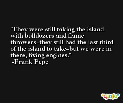 They were still taking the island with bulldozers and flame throwers–they still had the last third of the island to take–but we were in there, fixing engines. -Frank Pepe