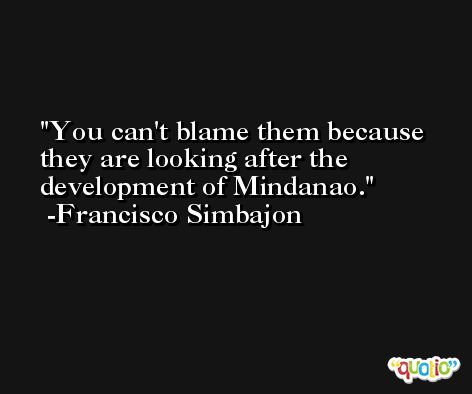 You can't blame them because they are looking after the development of Mindanao. -Francisco Simbajon