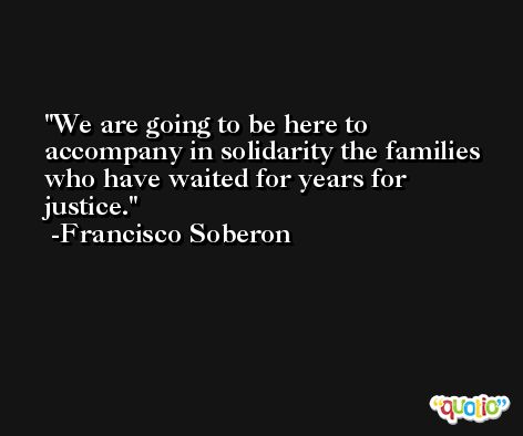 We are going to be here to accompany in solidarity the families who have waited for years for justice. -Francisco Soberon