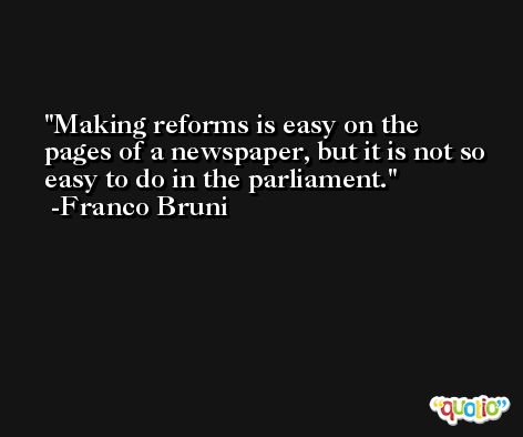Making reforms is easy on the pages of a newspaper, but it is not so easy to do in the parliament. -Franco Bruni