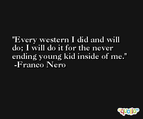 Every western I did and will do; I will do it for the never ending young kid inside of me. -Franco Nero