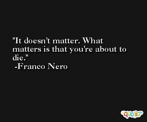 It doesn't matter. What matters is that you're about to die. -Franco Nero