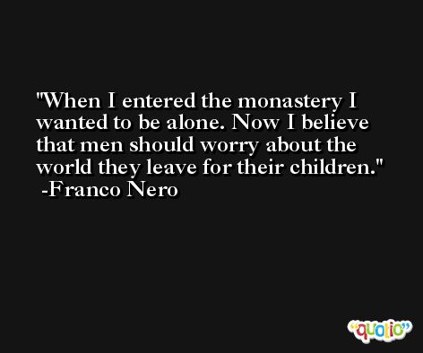 When I entered the monastery I wanted to be alone. Now I believe that men should worry about the world they leave for their children. -Franco Nero