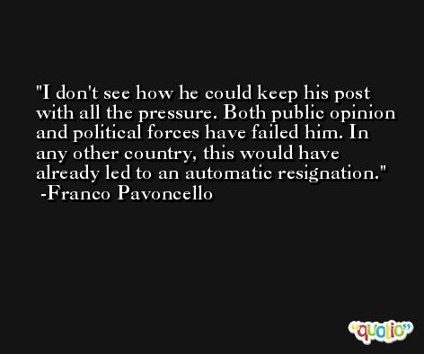 I don't see how he could keep his post with all the pressure. Both public opinion and political forces have failed him. In any other country, this would have already led to an automatic resignation. -Franco Pavoncello