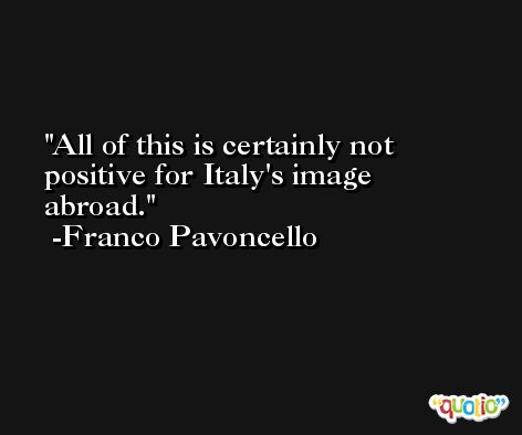 All of this is certainly not positive for Italy's image abroad. -Franco Pavoncello