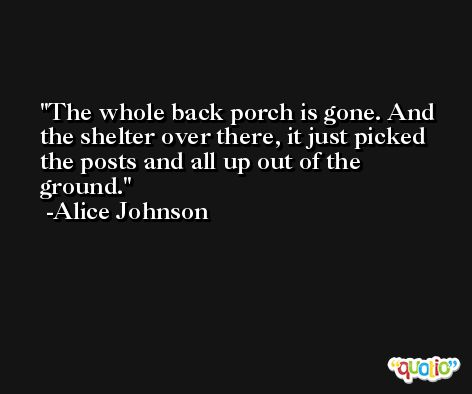 The whole back porch is gone. And the shelter over there, it just picked the posts and all up out of the ground. -Alice Johnson
