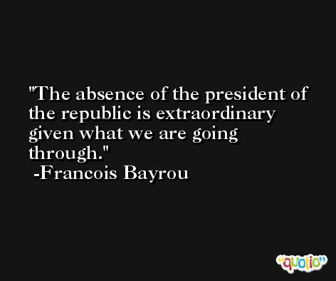 The absence of the president of the republic is extraordinary given what we are going through. -Francois Bayrou