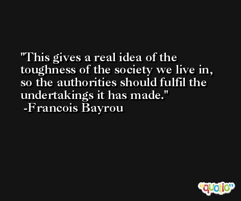 This gives a real idea of the toughness of the society we live in, so the authorities should fulfil the undertakings it has made. -Francois Bayrou