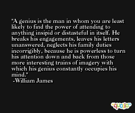 A genius is the man in whom you are least likely to find the power of attending to anything insipid or distasteful in itself. He breaks his engagements, leaves his letters unanswered, neglects his family duties incorrigibly, because he is powerless to turn his attention down and back from those more interesting trains of imagery with which his genius constantly occupies his mind. -William James