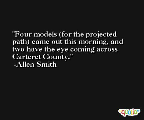 Four models (for the projected path) came out this morning, and two have the eye coming across Carteret County. -Allen Smith