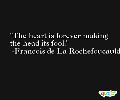 The heart is forever making the head its fool. -Francois de La Rochefoucauld