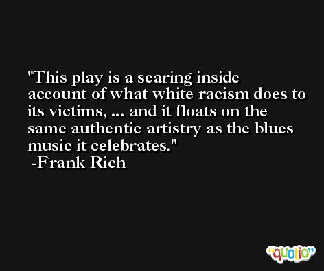 This play is a searing inside account of what white racism does to its victims, ... and it floats on the same authentic artistry as the blues music it celebrates. -Frank Rich