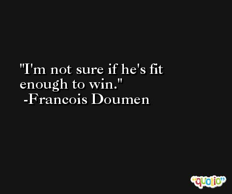 I'm not sure if he's fit enough to win. -Francois Doumen