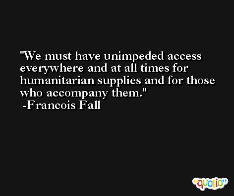 We must have unimpeded access everywhere and at all times for humanitarian supplies and for those who accompany them. -Francois Fall