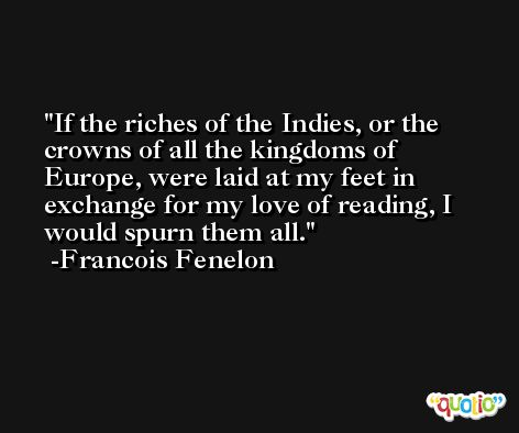 If the riches of the Indies, or the crowns of all the kingdoms of Europe, were laid at my feet in exchange for my love of reading, I would spurn them all. -Francois Fenelon
