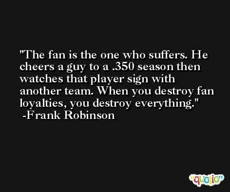 The fan is the one who suffers. He cheers a guy to a .350 season then watches that player sign with another team. When you destroy fan loyalties, you destroy everything. -Frank Robinson