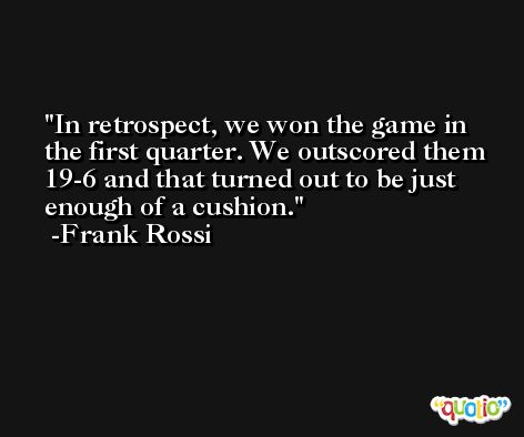 In retrospect, we won the game in the first quarter. We outscored them 19-6 and that turned out to be just enough of a cushion. -Frank Rossi