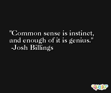 Common sense is instinct, and enough of it is genius. -Josh Billings