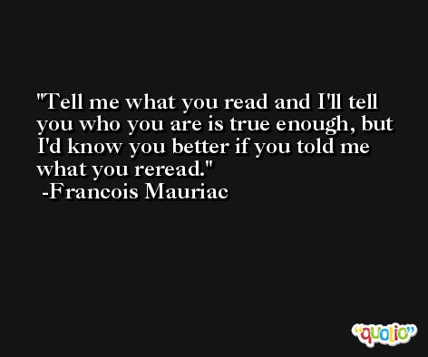 Tell me what you read and I'll tell you who you are is true enough, but I'd know you better if you told me what you reread. -Francois Mauriac